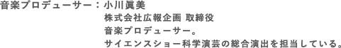 音楽プロデューサー:小川眞美            株式会社広報企画 取締役            音楽プロデューサー。            サイエンスショー科学演芸の総合演出を担当している。